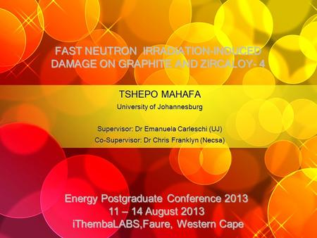 FAST NEUTRON IRRADIATION-INDUCED DAMAGE ON GRAPHITE AND ZIRCALOY- 4 TSHEPO MAHAFA University of Johannesburg Supervisor: Dr Emanuela Carleschi (UJ) Co-Supervisor: