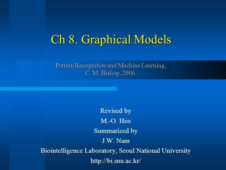 Ch 8. Graphical Models Pattern Recognition and Machine Learning, C. M. Bishop, 2006. Revised by M.-O. Heo Summarized by J.W. Nam Biointelligence Laboratory,