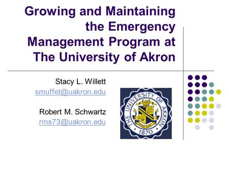 Growing and Maintaining the Emergency Management Program at The University of Akron Stacy L. Willett Robert M. Schwartz