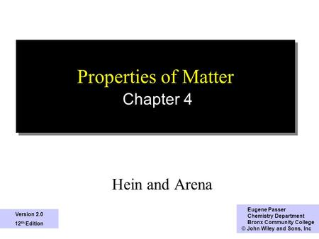 1 Properties of Matter Chapter 4 Hein and Arena Eugene Passer Chemistry Department Bronx Community College © John Wiley and Sons, Inc Version 2.0 12 th.