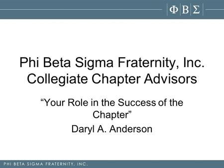 "Phi Beta Sigma Fraternity, Inc. Collegiate Chapter Advisors ""Your Role in the Success of the Chapter"" Daryl A. Anderson."
