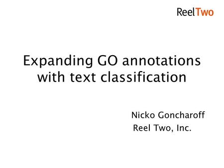 Expanding GO annotations with text classification Nicko Goncharoff Reel Two, Inc.