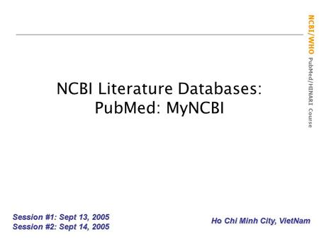 NCBI/WHO PubMed/HINARI Course NCBI Literature Databases: PubMed: MyNCBI Session #1: Sept 13, 2005 Session #2: Sept 14, 2005 Ho Chi Minh City, VietNam.