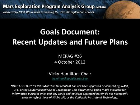 Goals Document: Recent Updates and Future Plans MEPAG #26 4 October 2012 Vicky Hamilton, Chair NOTE ADDED BY JPL WEBMASTER: This.