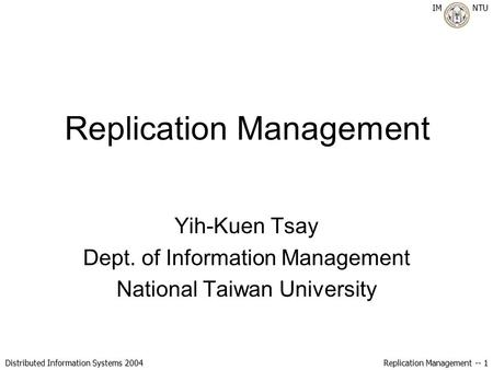 IM NTU Distributed Information Systems 2004 Replication Management -- 1 Replication Management Yih-Kuen Tsay Dept. of Information Management National Taiwan.