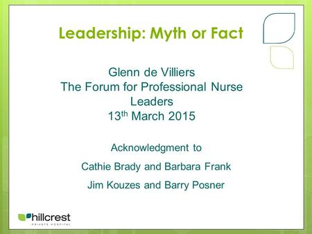 Leadership: Myth or Fact Glenn de Villiers The Forum for Professional Nurse Leaders 13 th March 2015 Acknowledgment to Cathie Brady and Barbara Frank Jim.