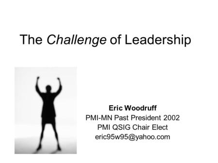 The Challenge of Leadership Eric Woodruff PMI-MN Past President 2002 PMI QSIG Chair Elect