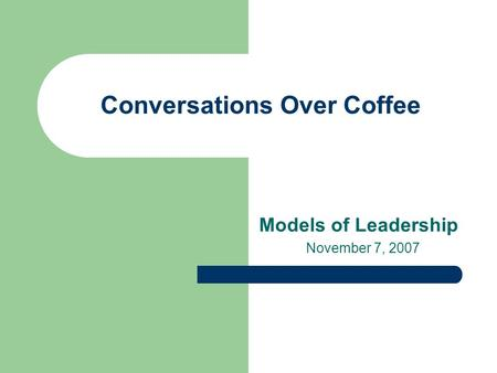 Conversations Over Coffee Models of Leadership November 7, 2007.