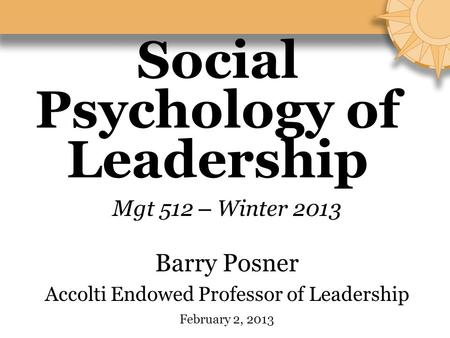 Social Psychology of Leadership Mgt 512 – Winter 2013 Barry Posner Accolti Endowed Professor of Leadership February 2, 2013.