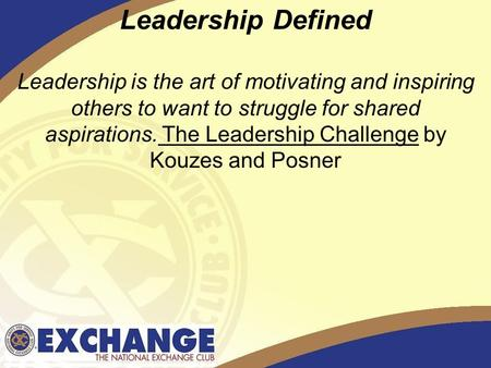 1 Leadership Defined Leadership is the art of motivating and inspiring others to want to struggle for shared aspirations. The Leadership Challenge by Kouzes.