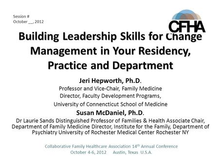 Building Leadership Skills for Change Management in Your Residency, Practice and Department Jeri Hepworth, Ph.D. Professor and Vice-Chair, Family Medicine.