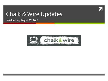  Chalk & Wire Updates Wednesday, August 27, 2014.