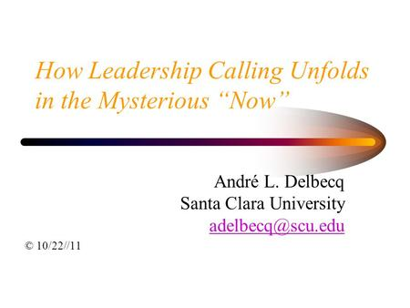 "How Leadership Calling Unfolds in the Mysterious ""Now"" André L. Delbecq Santa Clara University © 10/22//11."