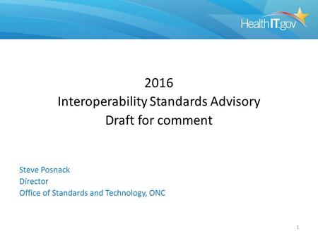 2016 Interoperability Standards Advisory Draft for comment Steve Posnack Director Office of Standards and Technology, ONC 1.