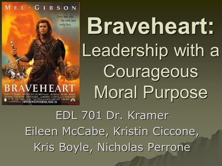 Braveheart: Leadership with a Courageous Moral Purpose EDL 701 Dr. Kramer Eileen McCabe, Kristin Ciccone, Kris Boyle, Nicholas Perrone.