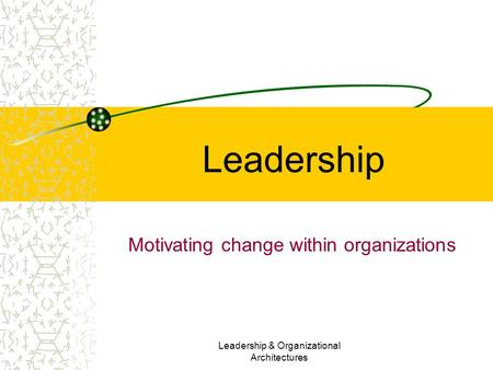 Leadership & Organizational Architectures Leadership Motivating change within organizations.