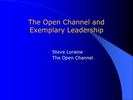The Open Channel and Exemplary Leadership Steve Loraine The Open Channel.