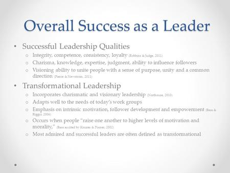 Overall Success as a Leader Successful Leadership Qualities o Integrity, competence, consistency, loyalty (Robbins & Judge, 2011) o Charisma, knowledge,
