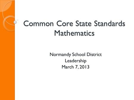 Common Core State Standards Mathematics Normandy School District Leadership March 7, 2013.