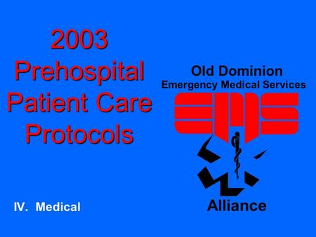2003 Prehospital Patient Care Protocols IV. Medical Old Dominion Emergency Medical Services Alliance.