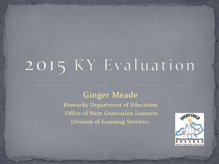 Ginger Meade Kentucky Department of Education Office of Next Generation Learners Division of Learning Services.