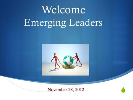  Welcome Emerging Leaders November 28, 2012. Norms  Begin and end on time  Equity of Voice  What is said here, stays here  Listen and speak with.