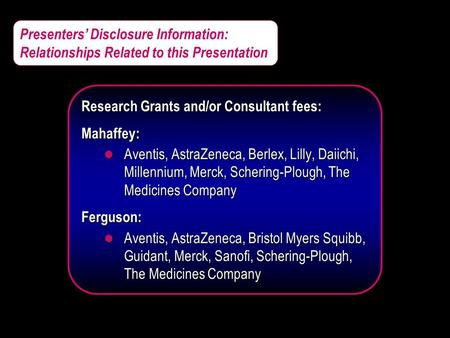 Presenters' Disclosure Information: Relationships Related to this Presentation Research Grants and/or Consultant fees: Mahaffey: l Aventis, AstraZeneca,