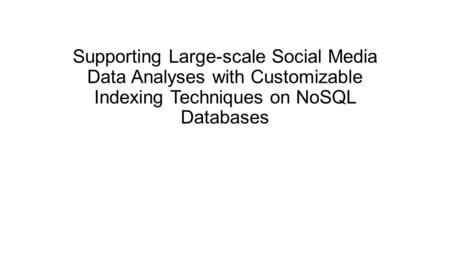 Supporting Large-scale Social Media Data Analyses with Customizable Indexing Techniques on NoSQL Databases.