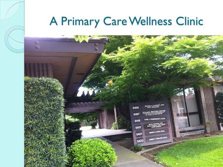 A Primary Care Wellness Clinic Setting: Oakview Medical Group Primary Care Preventative Wellness Holistic Care Easy Access User focus Networks of care.