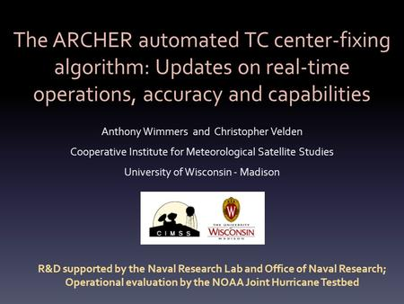 The ARCHER automated TC center-fixing algorithm: Updates on real-time operations, accuracy and capabilities Anthony Wimmers and Christopher Velden Cooperative.