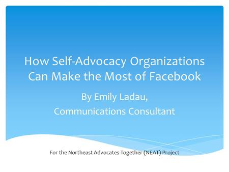 How Self-Advocacy Organizations Can Make the Most of Facebook By Emily Ladau, Communications Consultant For the Northeast Advocates Together (NEAT) Project.