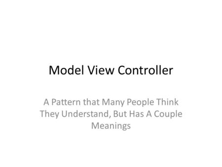 Model View Controller A Pattern that Many People Think They Understand, But Has A Couple Meanings.