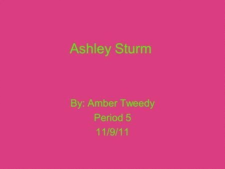 Ashley Sturm By: Amber Tweedy Period 5 11/9/11. Biography on Ashley Sturm Ashley Sturm was born here in Salem, on December 4th 1986. She's 24, almost.