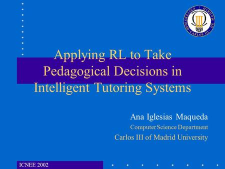 ICNEE 2002 Applying RL to Take Pedagogical Decisions in Intelligent Tutoring Systems Ana Iglesias Maqueda Computer Science Department Carlos III of Madrid.