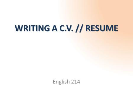WRITING A C.V. // RESUME English 214. What is a C.V. (or Resume)? *C.V. stands for Curriculum Vitae summarizes your experiences and skills WHICH ARE RELEVANT.