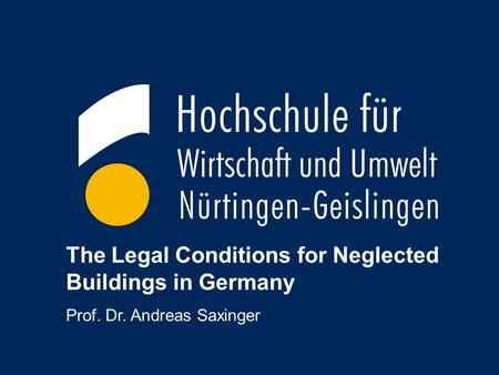 1 The Legal Conditions for Neglected Buildings in Germany Prof. Dr. Andreas Saxinger.