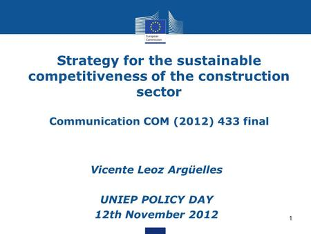 1 Strategy for the sustainable competitiveness of the construction sector Communication COM (2012) 433 final Vicente Leoz Argüelles UNIEP POLICY DAY 12th.