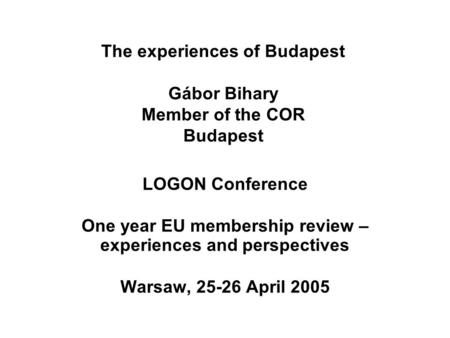 The experiences of Budapest Gábor Bihary Member of the COR Budapest LOGON Conference One year EU membership review – experiences and perspectives Warsaw,