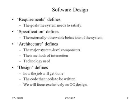07 - OODCSC4071 Software Design 'Requirements' defines –The goals the system needs to satisfy. 'Specification' defines –The externally-observable behaviour.
