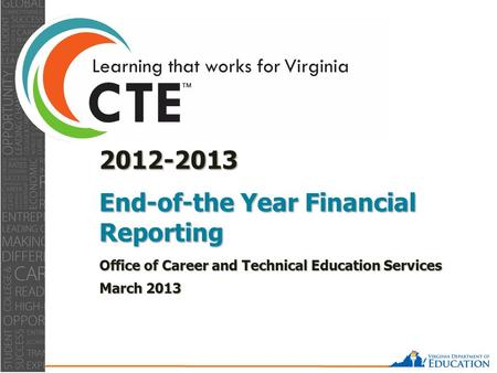 0 2012-2013 End-of-the Year Financial Reporting Office of Career and Technical Education Services March 2013.