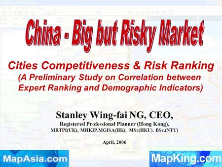 Stanley Wing-fai NG, CEO, Registered Professional Planner (Hong Kong), MRTPI(UK), MHKIP,MGISA(HK), MSc(HKU). BSc.(NTU) April, 2006 Cities Competitiveness.