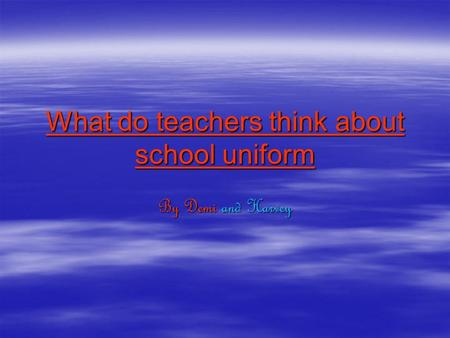 What do teachers think about school uniform By Demi and Harvey.