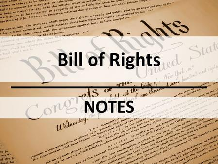 Bill of Rights NOTES. OBJECTIVE(S): Discuss why the Bill of Rights was added shortly after the ratification of the Constitution Summarize the rights contained.