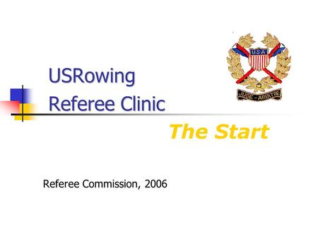USRowing Referee Clinic USRowing Referee Clinic The Start Referee Commission, 2006.
