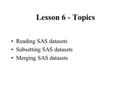 Lesson 6 - Topics Reading SAS datasets Subsetting SAS datasets Merging SAS datasets.
