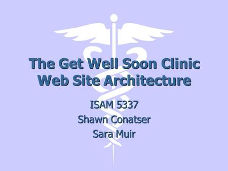 The Get Well Soon Clinic Web Site Architecture ISAM 5337 Shawn Conatser Sara Muir.