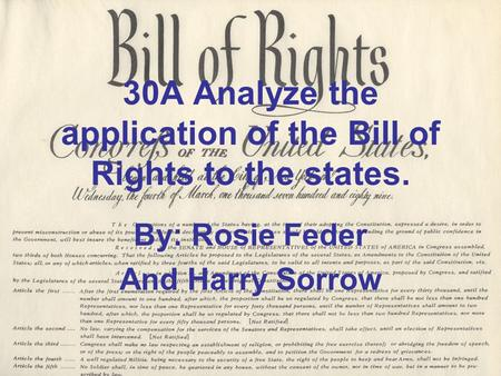 30A Analyze the application of the Bill of Rights to the states. By: Rosie Feder And Harry Sorrow.