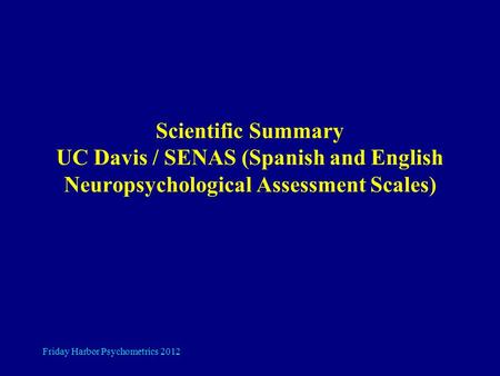 Friday Harbor Psychometrics 2012 Scientific Summary UC Davis / SENAS (Spanish and English Neuropsychological Assessment Scales)