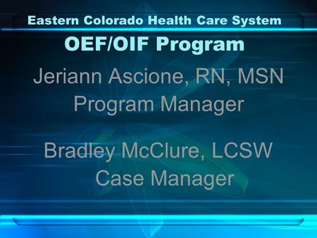 Eastern Colorado Health Care System OEF/OIF Program Jeriann Ascione, RN, MSN Program Manager Bradley McClure, LCSW Case Manager.