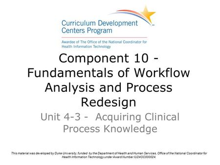 Component 10 - Fundamentals of Workflow Analysis and Process Redesign Unit 4-3 - Acquiring Clinical Process Knowledge.